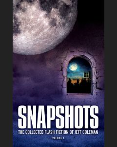 Snapshots: The Collected Flash Fiction of Jeff Coleman, Volume 1